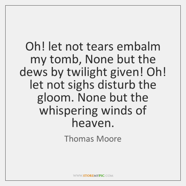 Oh! let not tears embalm my tomb, None but the dews by ...