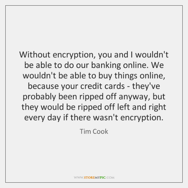 Without encryption, you and I wouldn't be able to do our banking ...