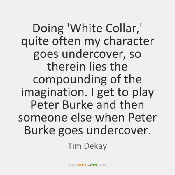 Doing 'White Collar,' quite often my character goes undercover, so therein ...