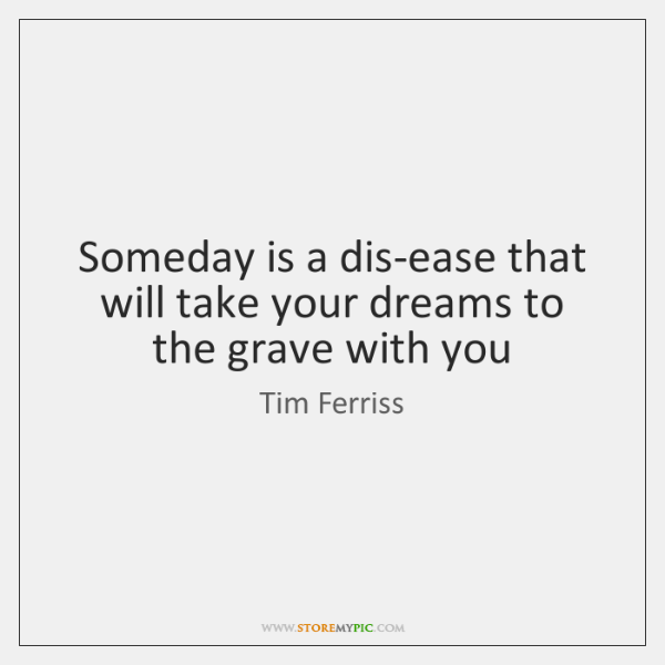 Someday is a dis-ease that will take your dreams to the grave ...