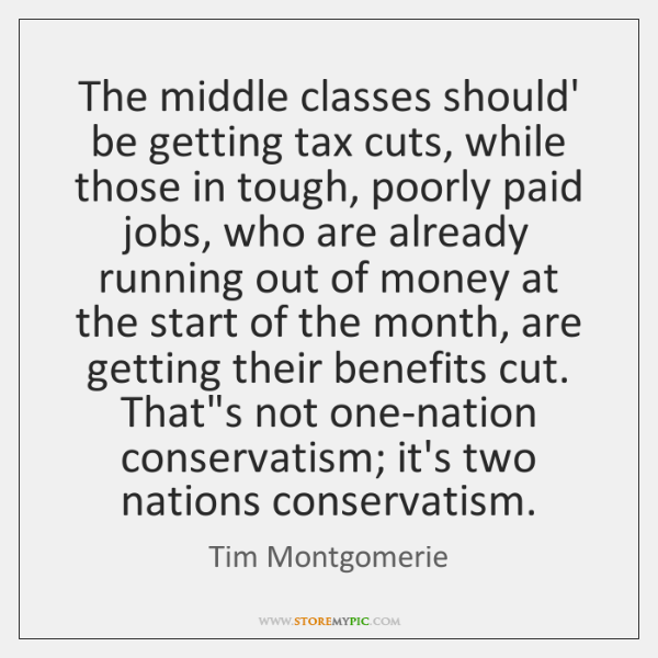 The middle classes should' be getting tax cuts, while those in tough, ...