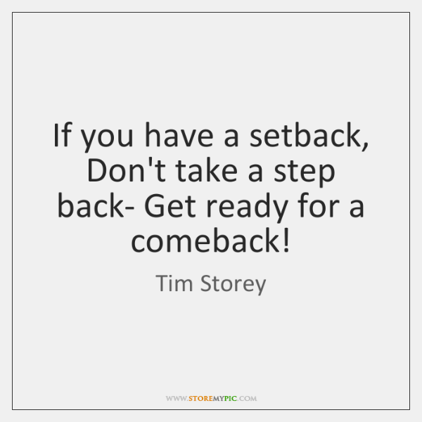 If you have a setback, Don't take a step back- Get ready ...
