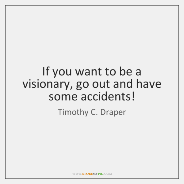 If you want to be a visionary, go out and have some ...
