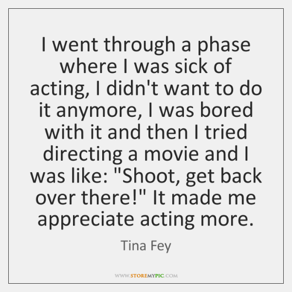 I went through a phase where I was sick of acting, I ...