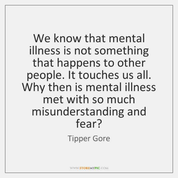 We know that mental illness is not something that happens to other ...