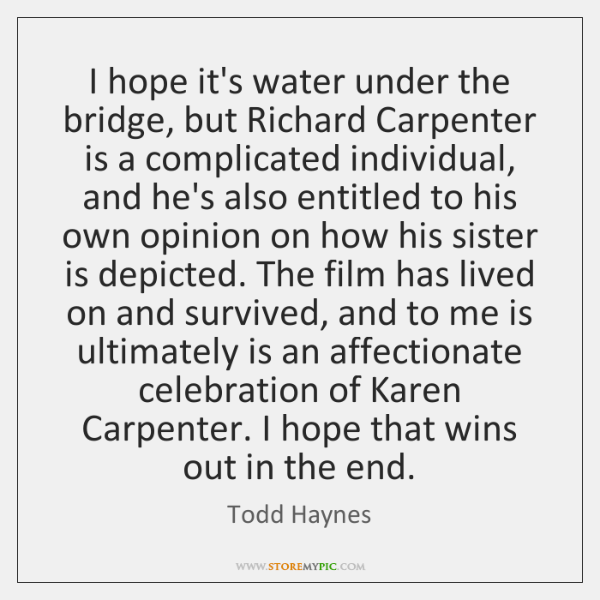 I hope it's water under the bridge, but Richard Carpenter is a ...