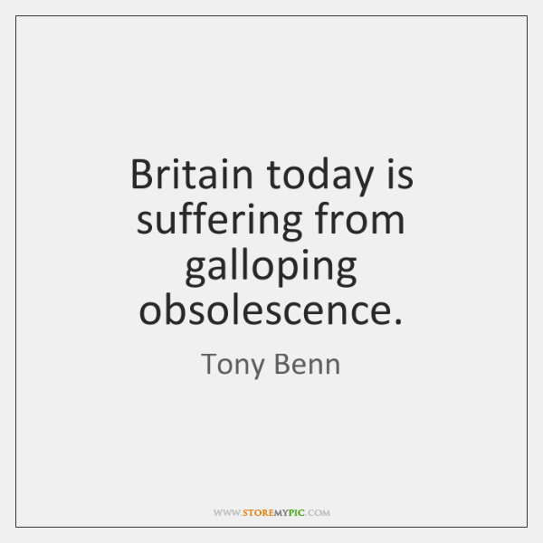 Britain today is suffering from galloping obsolescence.