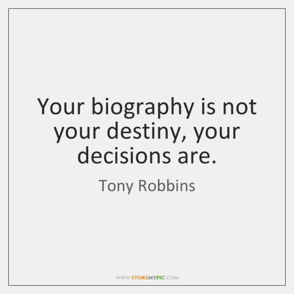 Your biography is not your destiny, your decisions are.