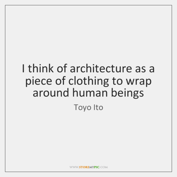 I think of architecture as a piece of clothing to wrap around ...