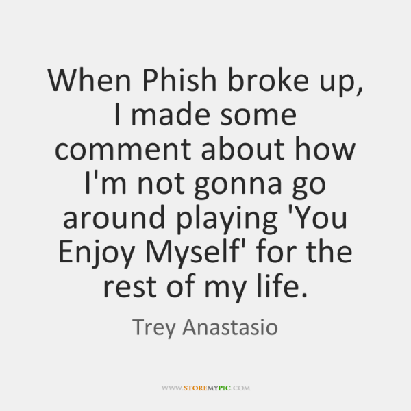 When Phish broke up, I made some comment about how I'm not ...