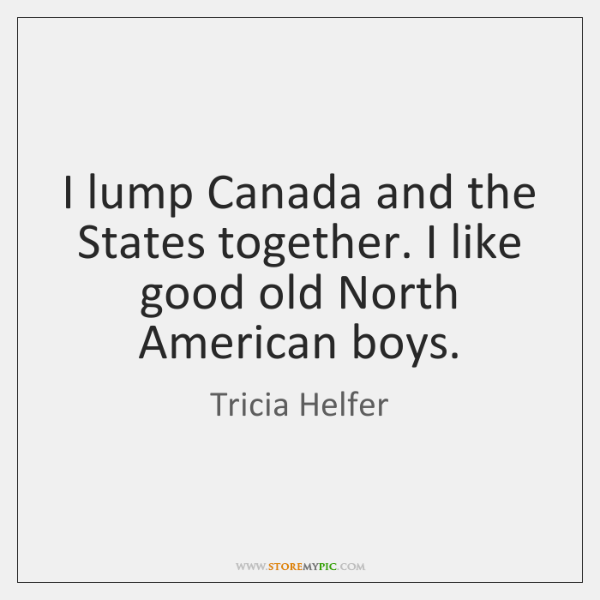 I lump Canada and the States together. I like good old North ...