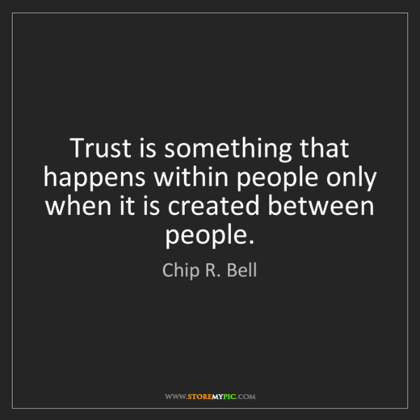 Chip R. Bell: Trust is something that happens within people only when...
