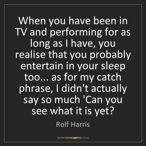 Rolf Harris: When you have been in TV and performing for as long as...