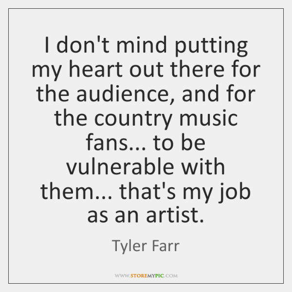 I don't mind putting my heart out there for the audience, and ...