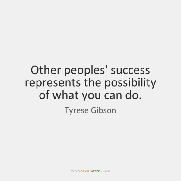 Other peoples' success represents the possibility of what you can do.