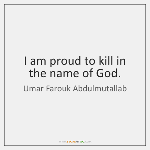 I am proud to kill in the name of God.