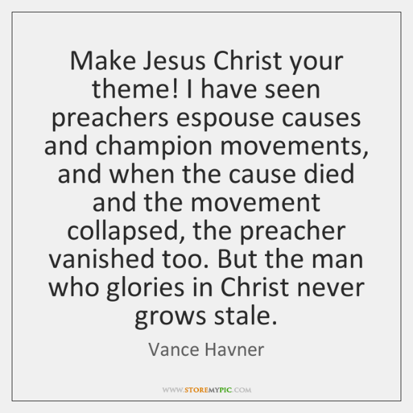 Make Jesus Christ your theme! I have seen preachers espouse causes and ...