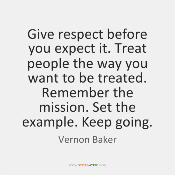 Give respect before you expect it. Treat people the way you want ...