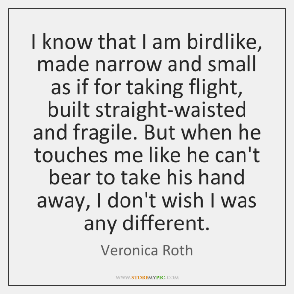 I know that I am birdlike, made narrow and small as if ...