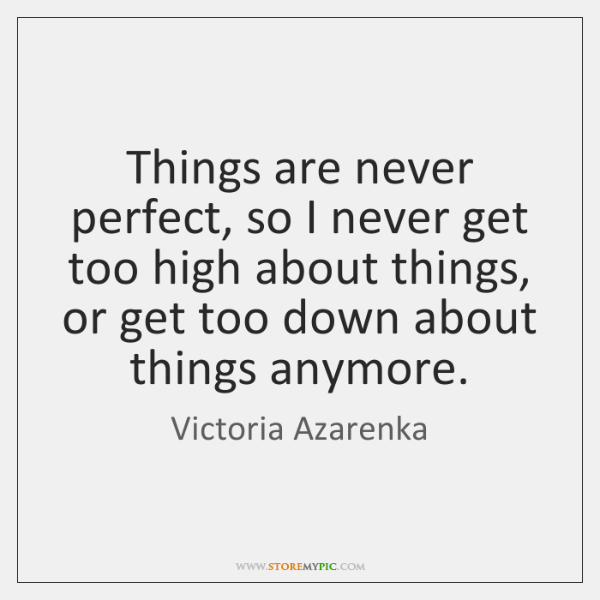 Things are never perfect, so I never get too high about things, ...