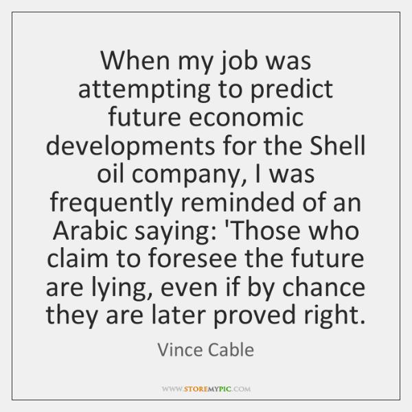 When my job was attempting to predict future economic developments for the ...