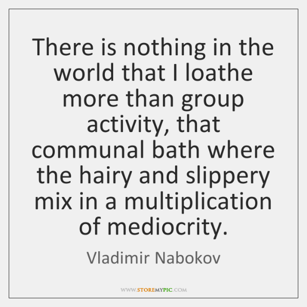 There is nothing in the world that I loathe more than group ...