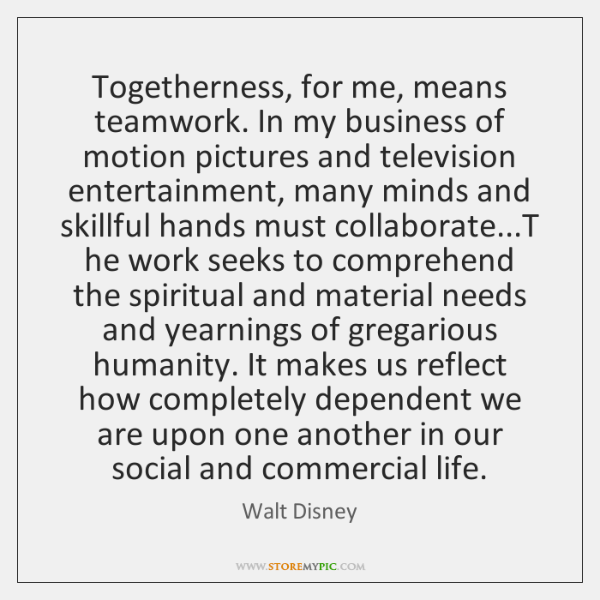 Togetherness, for me, means teamwork. In my business of motion pictures and ...