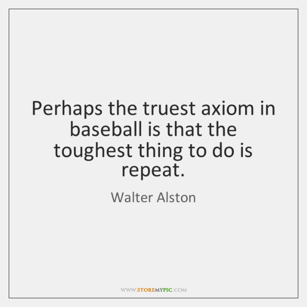 Perhaps the truest axiom in baseball is that the toughest thing to ...