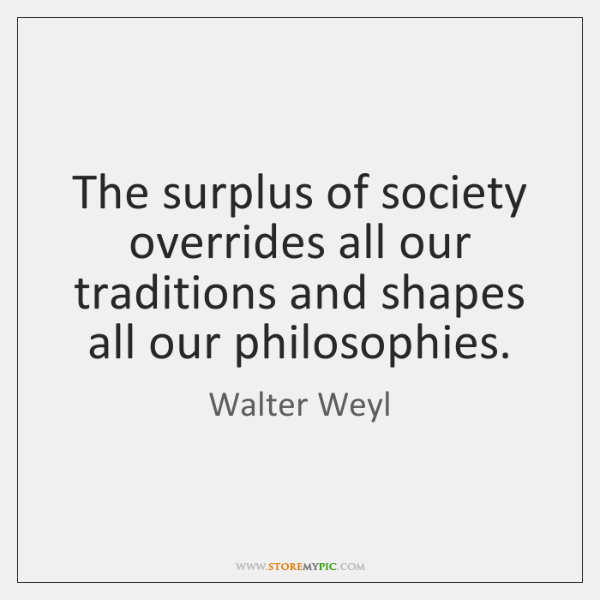 The surplus of society overrides all our traditions and shapes all our ...