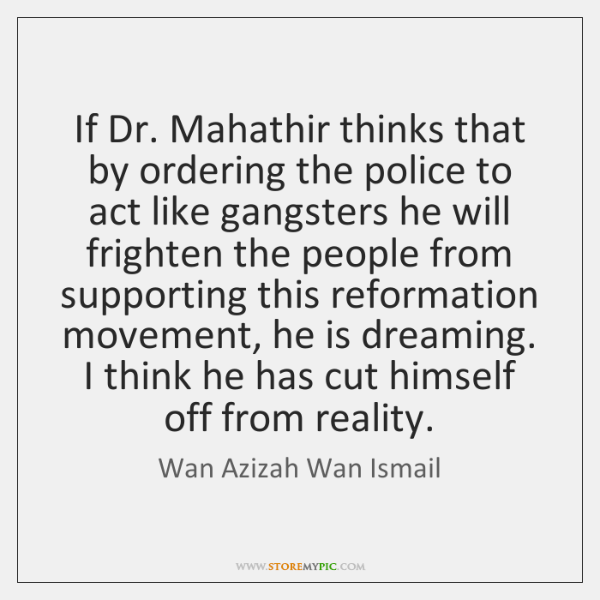 If Dr. Mahathir thinks that by ordering the police to act like ...