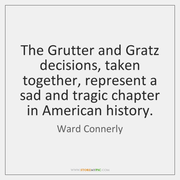 The Grutter and Gratz decisions, taken together, represent a sad and tragic ...