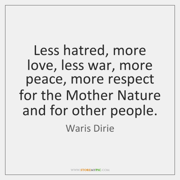 Less hatred, more love, less war, more peace, more respect for the ...