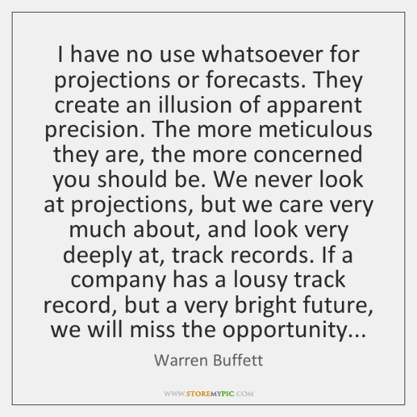 I have no use whatsoever for projections or forecasts. They create an ...