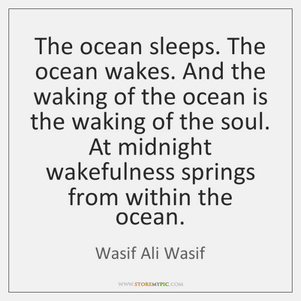 The ocean sleeps. The ocean wakes. And the waking of the ocean ...