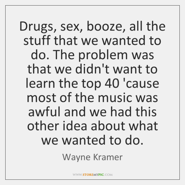 Drugs, sex, booze, all the stuff that we wanted to do. The ...