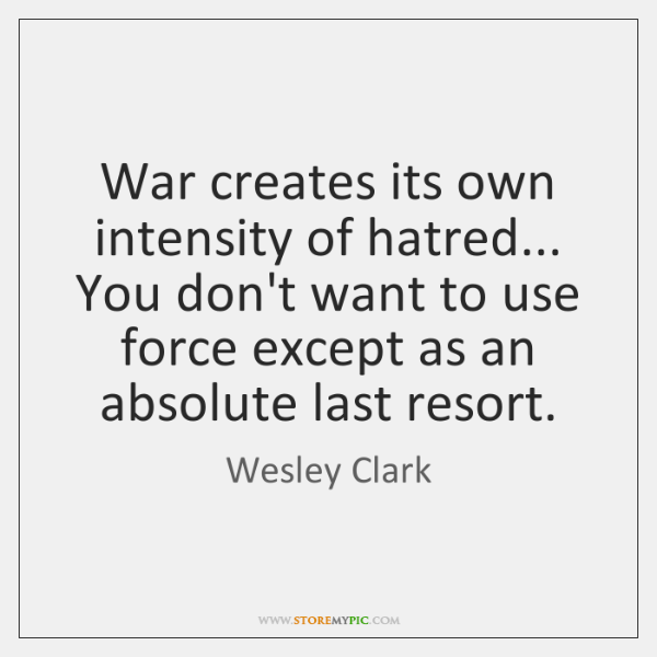 War creates its own intensity of hatred... You don't want to use ...