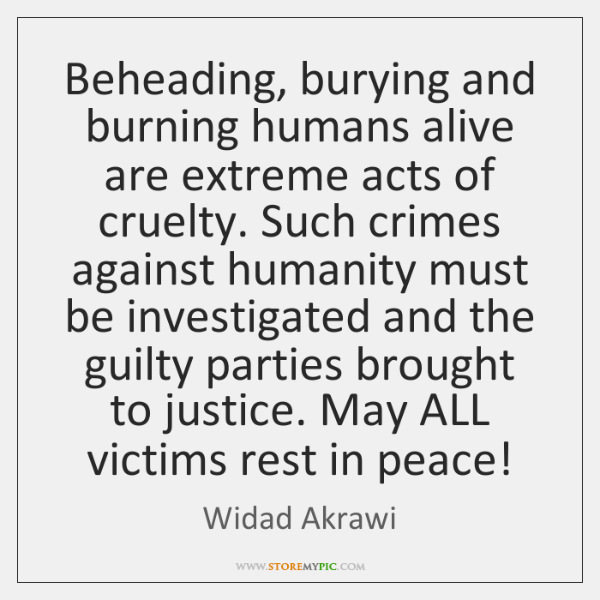 Beheading, burying and burning humans alive are extreme acts of cruelty. Such ...