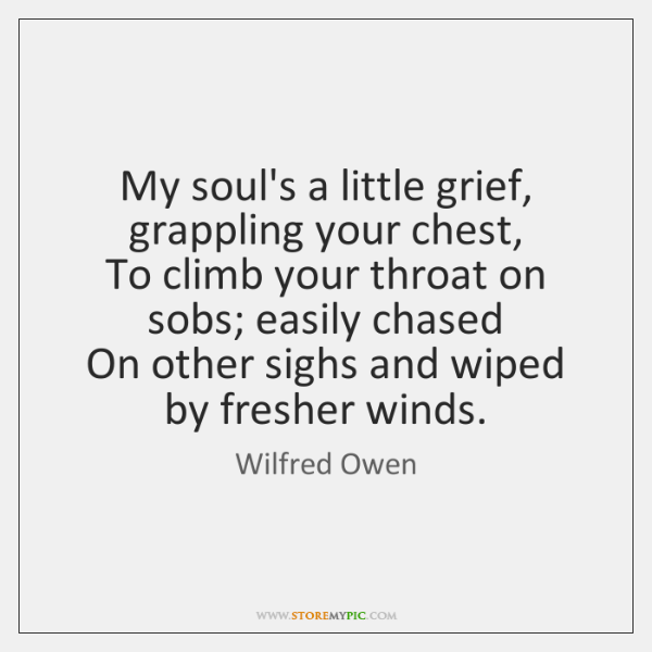 My soul's a little grief, grappling your chest,  To climb your throat ...