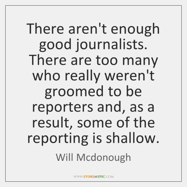 There aren't enough good journalists. There are too many who really weren't ...