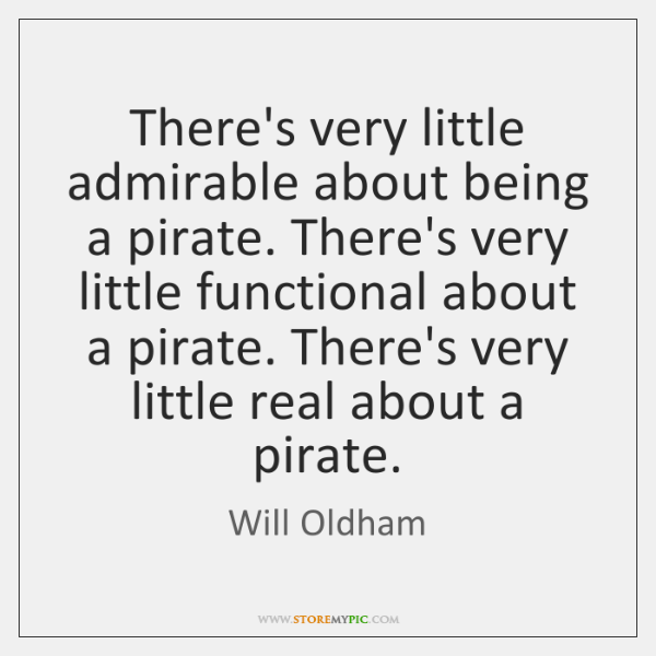 There's very little admirable about being a pirate. There's very little functional ...