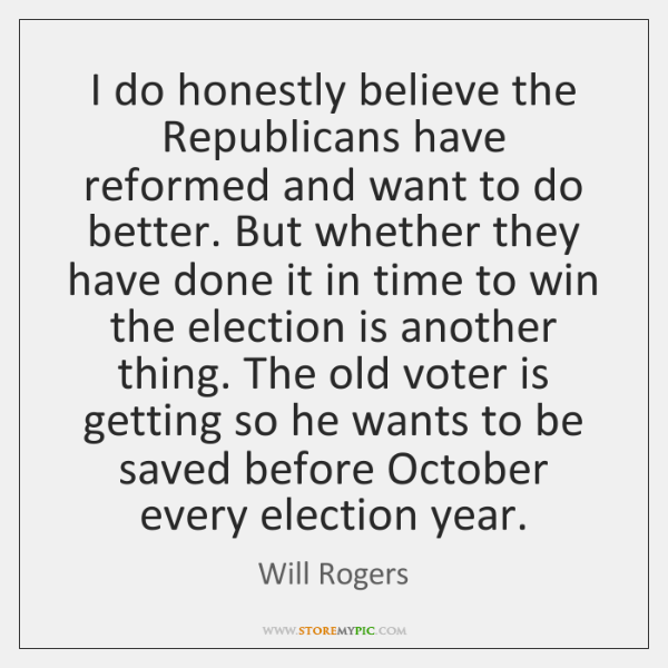 I do honestly believe the Republicans have reformed and want to do ...
