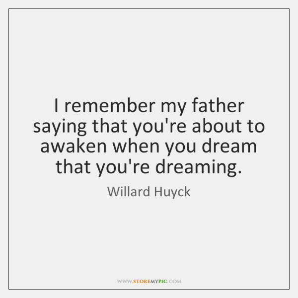 I remember my father saying that you're about to awaken when you ...