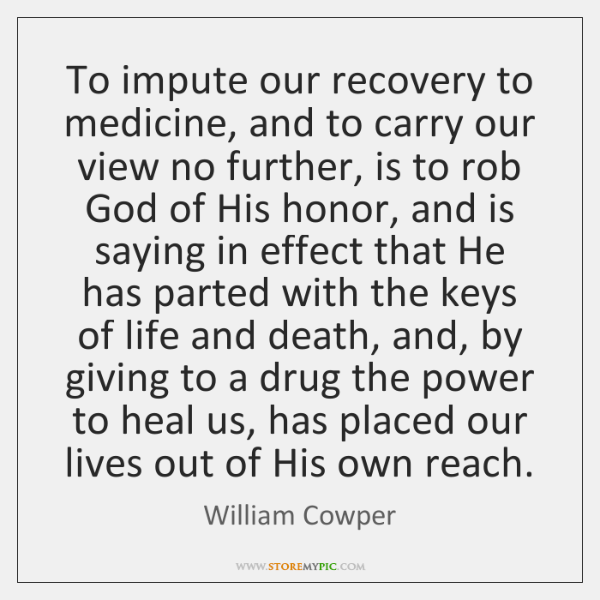 To impute our recovery to medicine, and to carry our view no ...