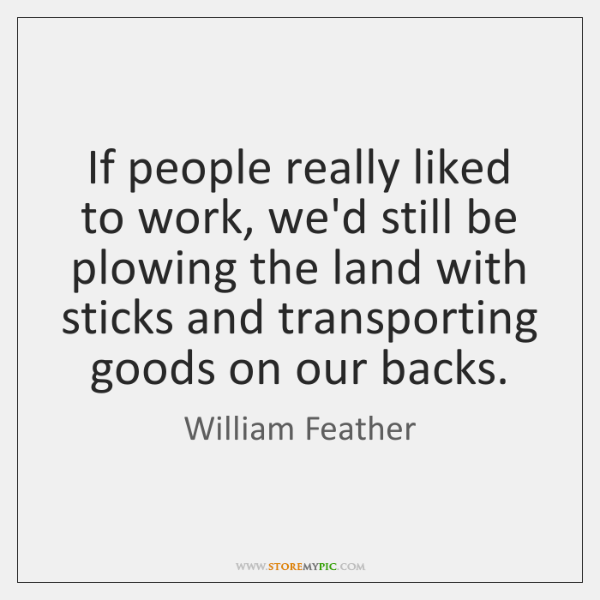 If people really liked to work, we'd still be plowing the land ...