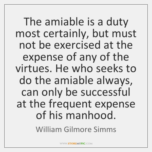The amiable is a duty most certainly, but must not be exercised ...