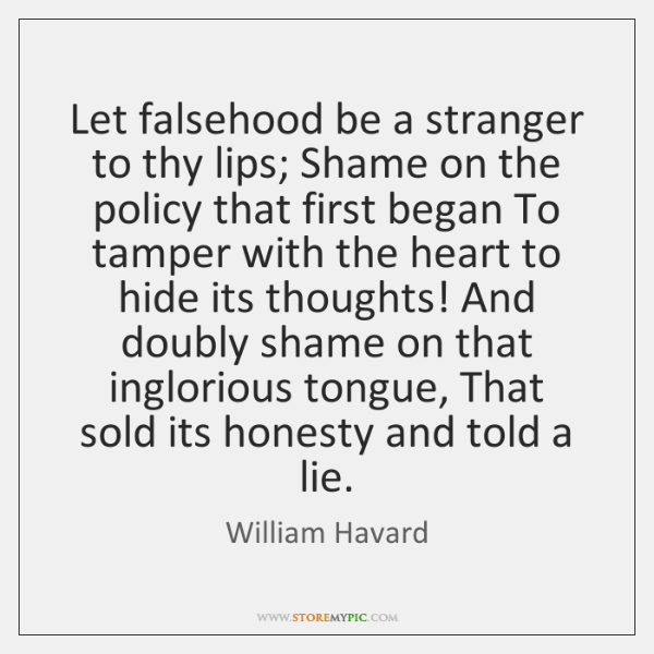 Let falsehood be a stranger to thy lips; Shame on the policy ...