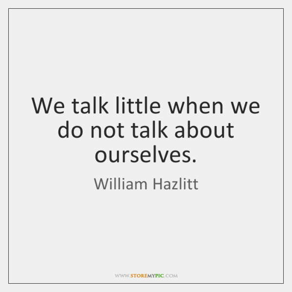 We talk little when we do not talk about ourselves.
