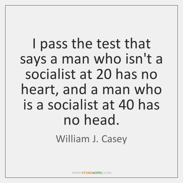 I pass the test that says a man who isn't a socialist ...