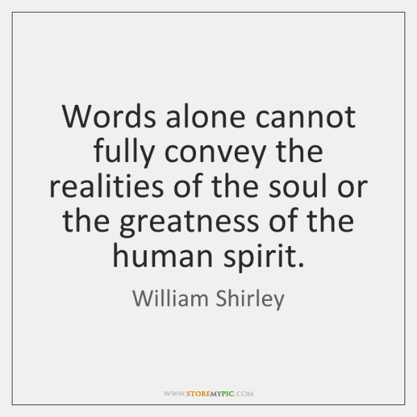 Words alone cannot fully convey the realities of the soul or the ...