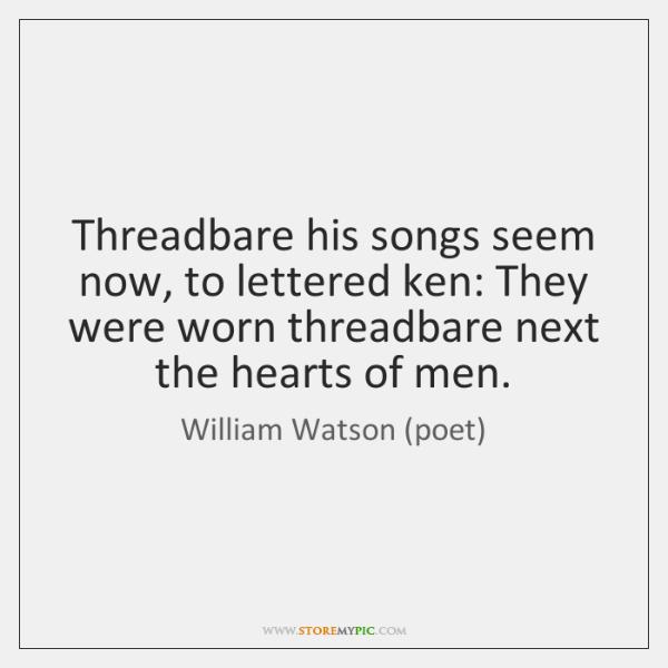 Threadbare his songs seem now, to lettered ken: They were worn threadbare ...